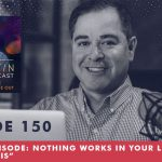 Episode 150 ENCORE Episode Nothing Works In Your Life Without This