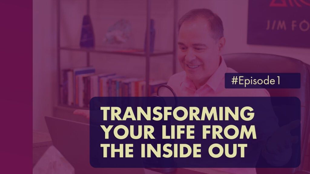 The Jim Fortin Podcast Episode 1 Transforming Your Life From The Inside Out 1