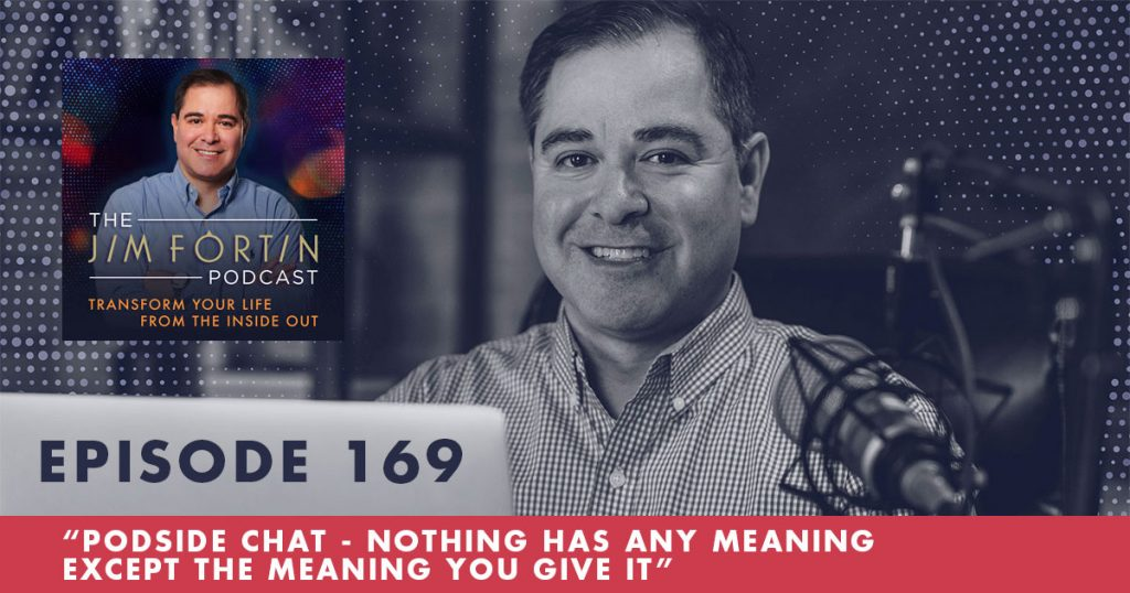 The Jim Fortin Podcast Episode 169 Podside Chat Nothing Has Any Meaning Except The Meaning You Give It
