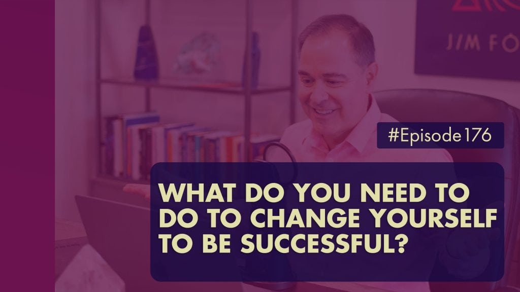 The Jim Fortin Podcast Episode 176 What Do You Need To Do To Change Yourself To Be Successful