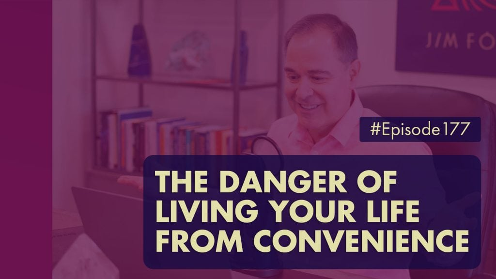 The Jim Fortin Podcast Episode 177 The Danger Of Living Your Life From Convenience