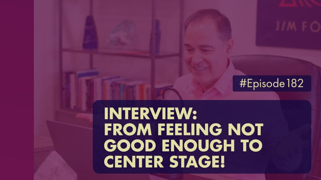 The Jim Fortin Podcast Episode 182 Interview From Feeling Not Good Enough To Center Stage