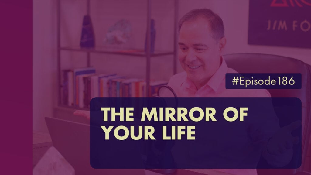 The Jim Fortin Podcast Episode 186 The Mirror Of Your Life