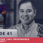 The Jim Fortin Podcast Episode 41 Are You Being 100 Responsible For Your Life