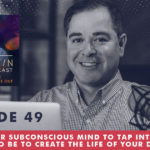 The Jim Fortin Podcast Episode 49Using Your Subconscious Mind To Tap Into Who You Need To BE To Create The Life Of Your Dreams