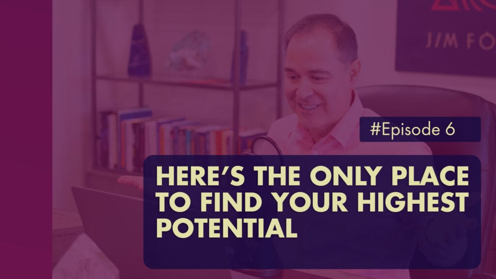 The Jim Fortin Podcast Episode 6 Heres The Only Place To Find Your Highest Potential