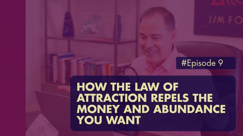 The Jim Fortin Podcast Episode 9 How The Law Of Attraction Repels The Money And Abundance You Want 1